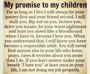 My promise to my children - as long as I live - I am your parent first, your friend second.  I will stalk you, flip out on you, lecture you, drive you insane, be your worst nightmare and hunt you down like a bloodhound when needed because I LOVE YOU!  When you understand that, I will know that you are a responsible adult.  You will NEVER find someone who loves, prays, cares and worries about you more than I do!  If you don't hate me once in your life - I am not doing my job properly.